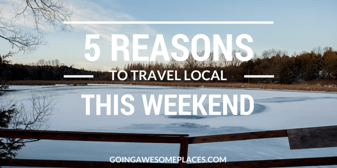 5 Reasons to Travel Local This Weekend