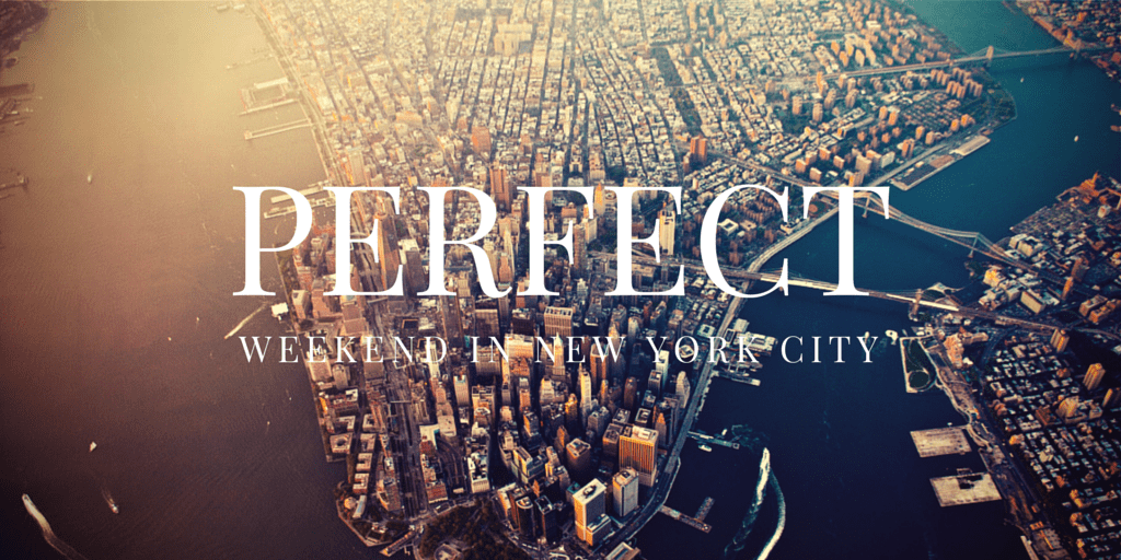 The perfect weekend in new york city for What to do in nyc this weekend