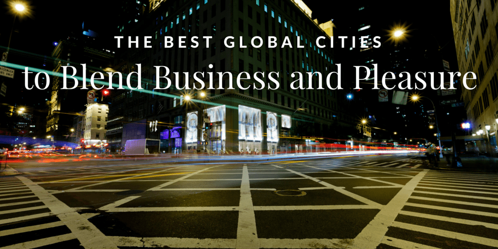 The Best Global Cities to Blend Business and Pleasure