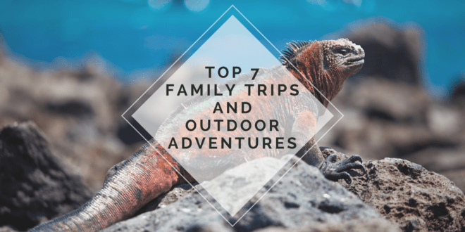 The Top 7 Family Trips And Outdoor Adventures