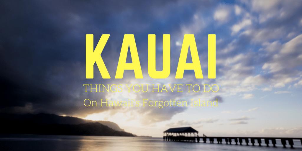 Kauai - Things You Have To Do on Hawaii's Forgotten Island