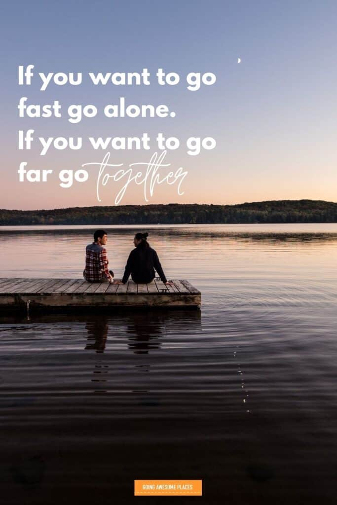 if you want to go fast go alone if you want to go far go together trip with friends quote