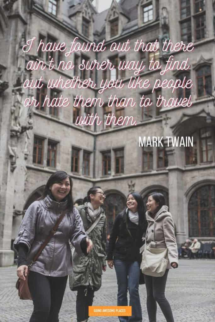 I have found out that there ain't no surer way to find out whether you like people or hate them than to travel with them mark twain wanderlust trip with friends quote